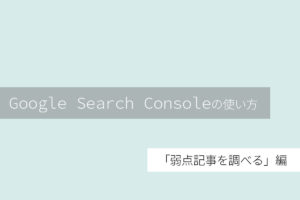 超初心者からの脱却!GoogleSearchConsoleで弱点記事を調べて分析する方法!