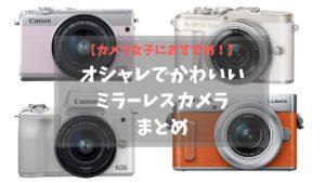 【2020年】カメラ女子におすすめ。オシャレでかわいいミラーレスカメラまとめ
