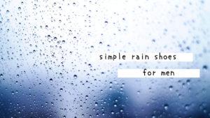 雨の日の足元を軽快に。男性がビジネスにも使えるシンプルなレインシューズ8選まとめ。
